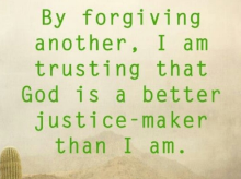 By forgiving another, I am trusting that GOD is a better justice-maker than I am.
