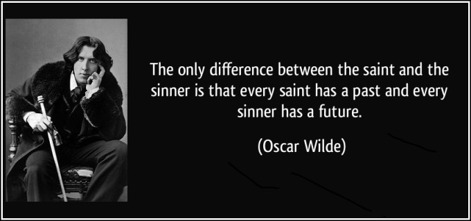 The only difference between the saint and the sinner is that every saint has a past and every sinner has a future: Oscar-wilde