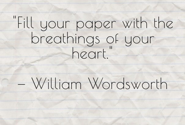 Fill your paper with the breathings of your heart - William Wordsworth