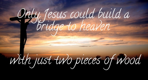 Only Jesus could build a bridge with two pieces of wood
