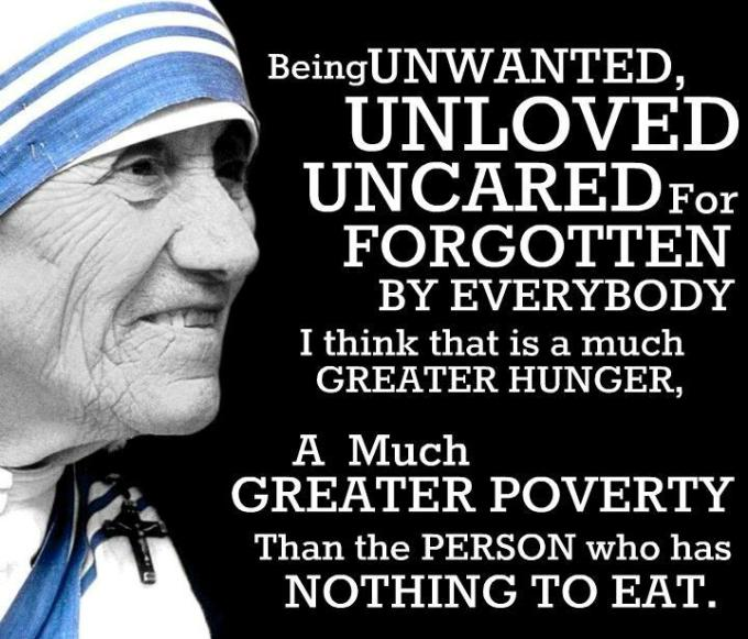 being unwanted, unloved, uncared for, forgotten by everybody, I think that is a much GREATER HUNGER. A much greater poverty than the person who has nothing to eat. : Mother Teresa