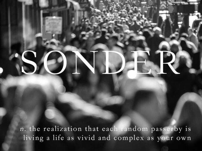 SONDER: The realization that each random passerby is living a life as vivid and complex as your own.