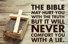 The bible may hurt you with the truth but it will never comfort you with a lie