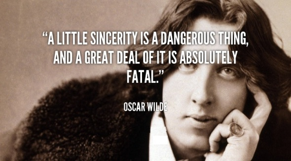 A little sincerity is a dangerous thing, and a great deal of it is absolutely fatal. Oscar Wilde