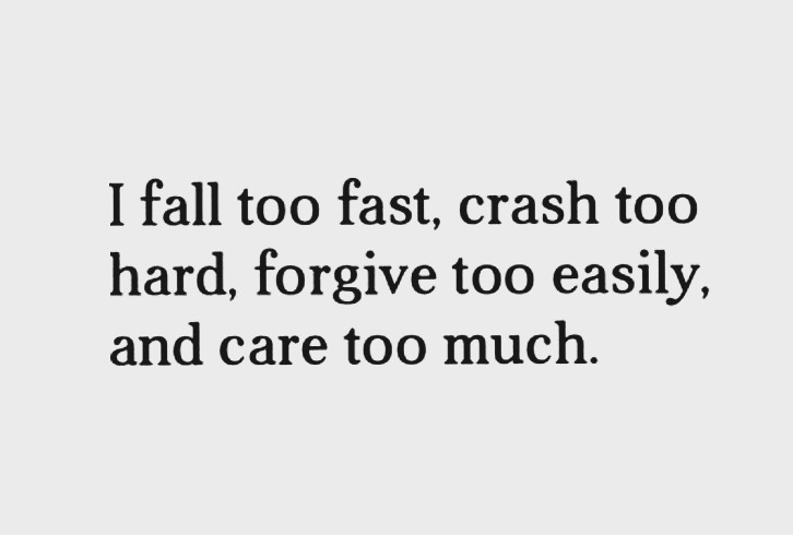 I fall too fast, crash too hard, forgive too easily, and care too much